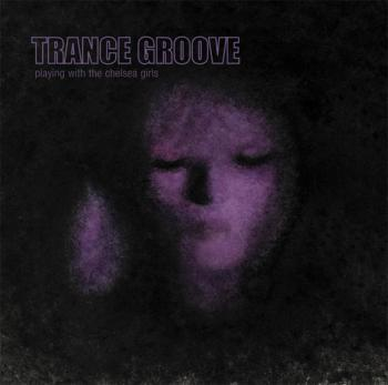 Trance Groove - Playing With the Chelsea Girls (2009)