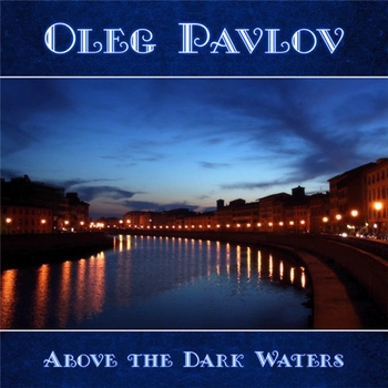 Oleg Pavlov - Above the Dark Waters (2013)