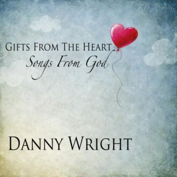 Danny Wright - Gifts from the Heart, Songs from God (2013)