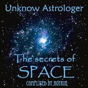 Unknow Astrologer : The Secrets of Space (complited by Notkin) (2010)
